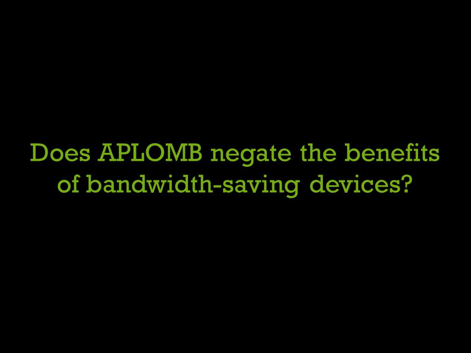 Does APLOMB negate the benefits of bandwidth-saving devices