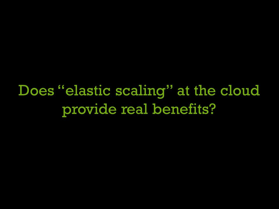Does elastic scaling at the cloud provide real benefits