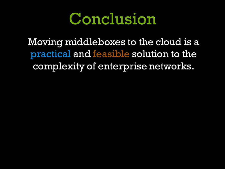 Conclusion Moving middleboxes to the cloud is a practical and feasible solution to the complexity of enterprise networks.
