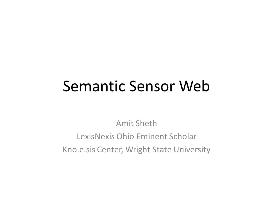 Semantic Sensor Web Amit Sheth LexisNexis Ohio Eminent Scholar