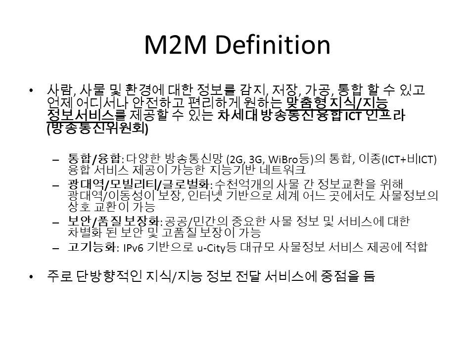 M2M Definition 사람, 사물 및 환경에 대한 정보를 감지, 저장, 가공, 통합 할 수 있고 언제 어디서나 안전하고 편리하게 원하는 맞춤형 지식/지능 정보서비스를 제공할 수 있는 차세대 방송통신 융합 ICT 인프라 (방송통신위원회)