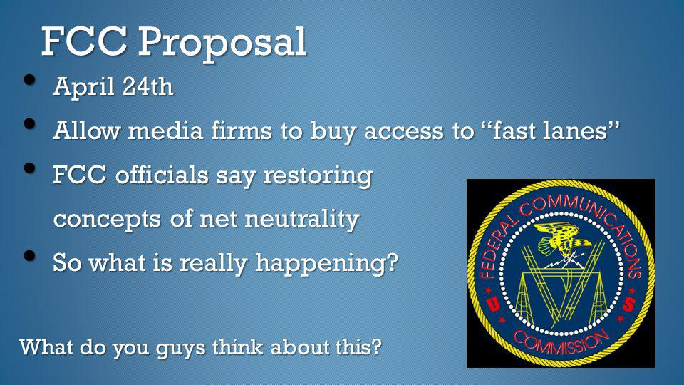 FCC Proposal April 24th. Allow media firms to buy access to fast lanes FCC officials say restoring.