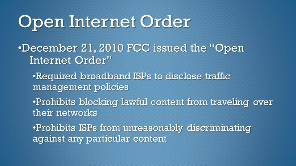 Open Internet Order •December 21, 2010 FCC issued the Open Internet Order •Required broadband ISPs to disclose traffic management policies.