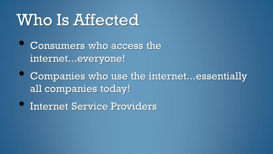 Who Is Affected Consumers who access the internet...everyone!