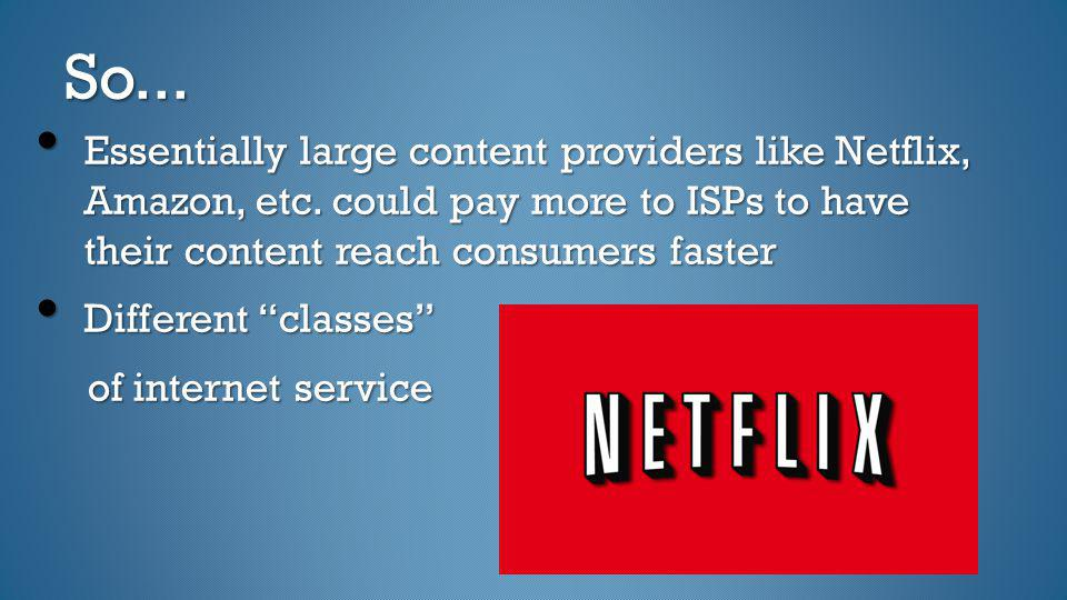 So... Essentially large content providers like Netflix, Amazon, etc. could pay more to ISPs to have their content reach consumers faster.
