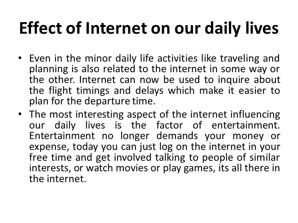 the effects of the internet in our daily lives Have you ever thought about how the internet affects your health i'm not talking about in the ways you wouldn't notice, but i'm referring to things that affect your daily life and important stuff like that.