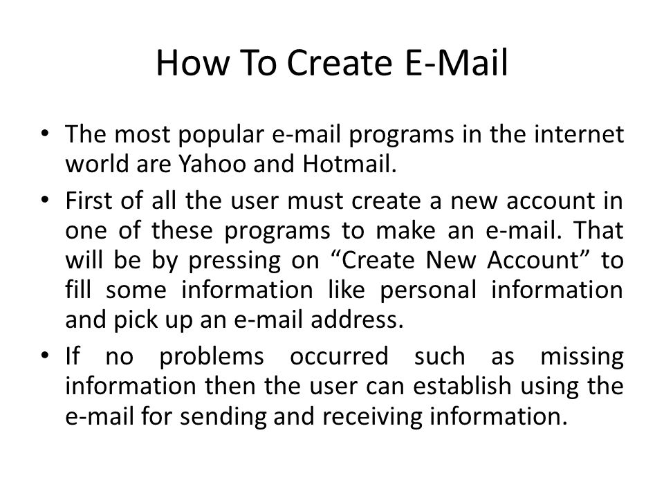 How To Create E-Mail The most popular e-mail programs in the internet world are Yahoo and Hotmail.
