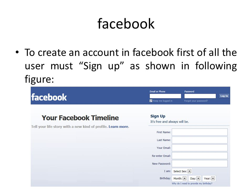 facebook To create an account in facebook first of all the user must Sign up as shown in following figure: