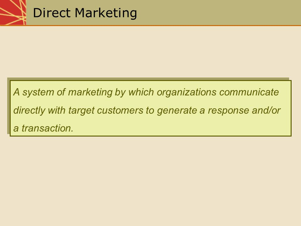 Direct Marketing A system of marketing by which organizations communicate directly with target customers to generate a response and/or a transaction.