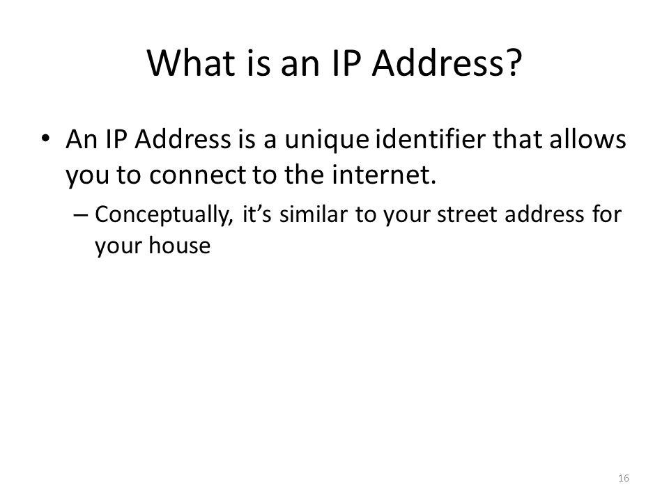 What is an IP Address An IP Address is a unique identifier that allows you to connect to the internet.