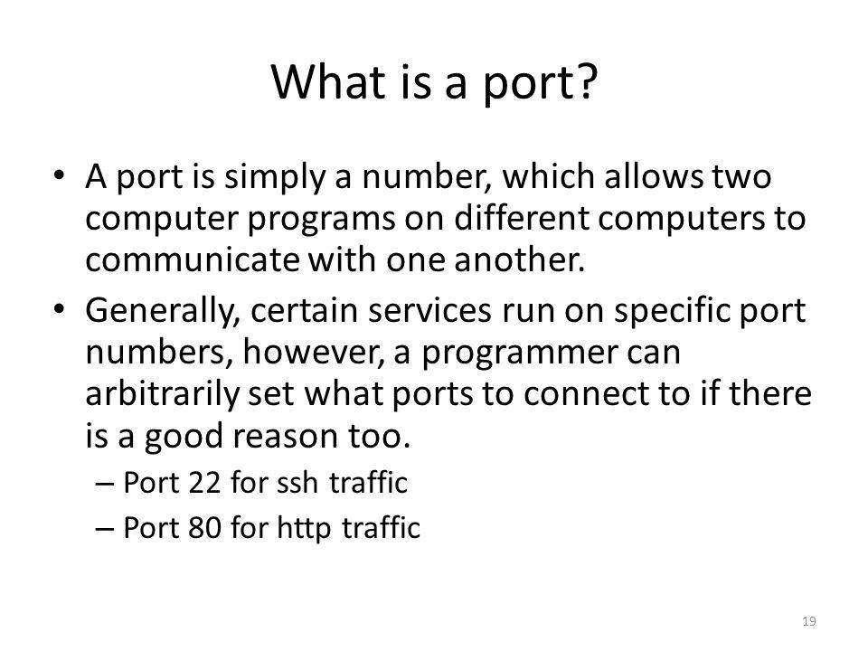What is a port A port is simply a number, which allows two computer programs on different computers to communicate with one another.