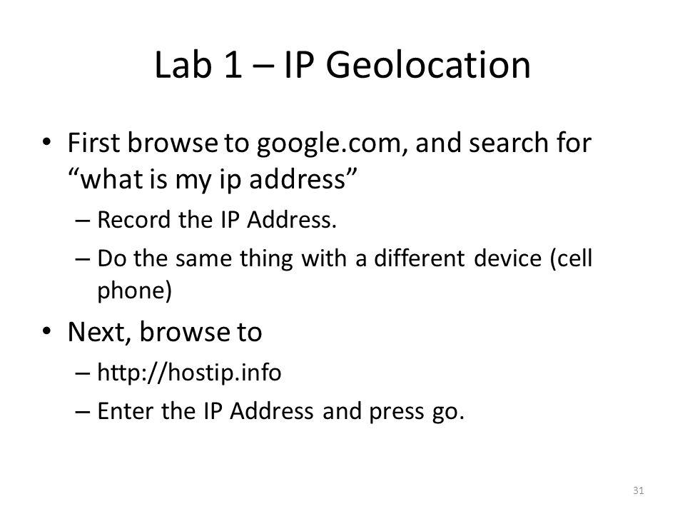 Lab 1 – IP Geolocation First browse to google.com, and search for what is my ip address Record the IP Address.