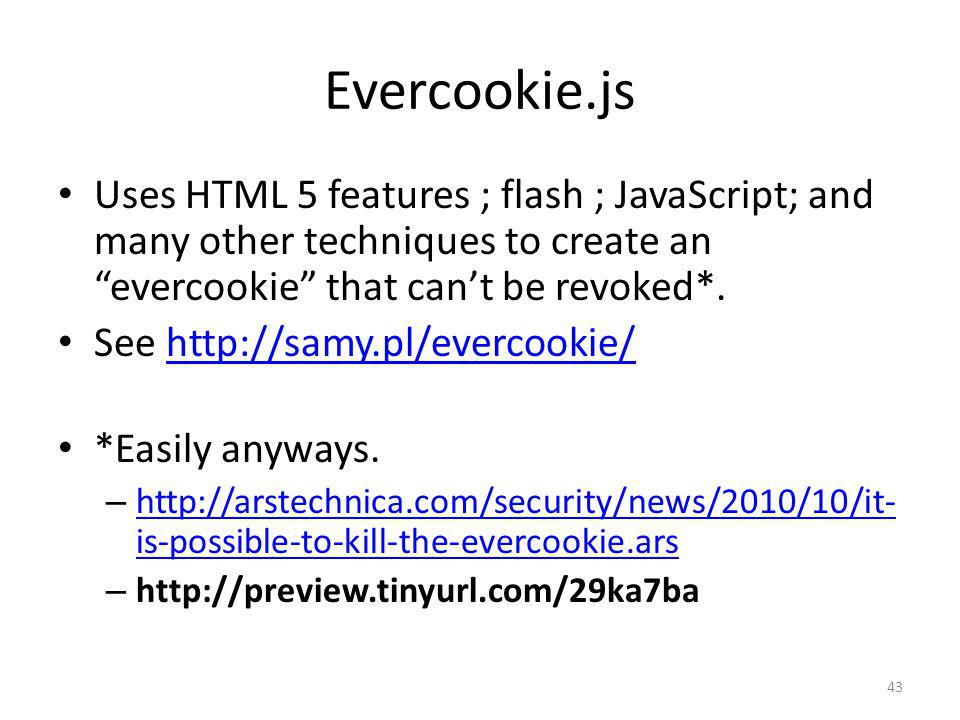 Evercookie.js Uses HTML 5 features ; flash ; JavaScript; and many other techniques to create an evercookie that can't be revoked*.