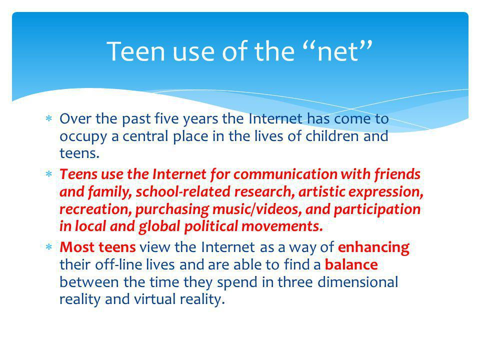 Teen use of the net Over the past five years the Internet has come to occupy a central place in the lives of children and teens.
