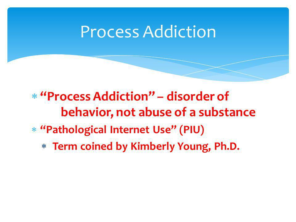 Process Addiction Process Addiction – disorder of behavior, not abuse of a substance. Pathological Internet Use (PIU)