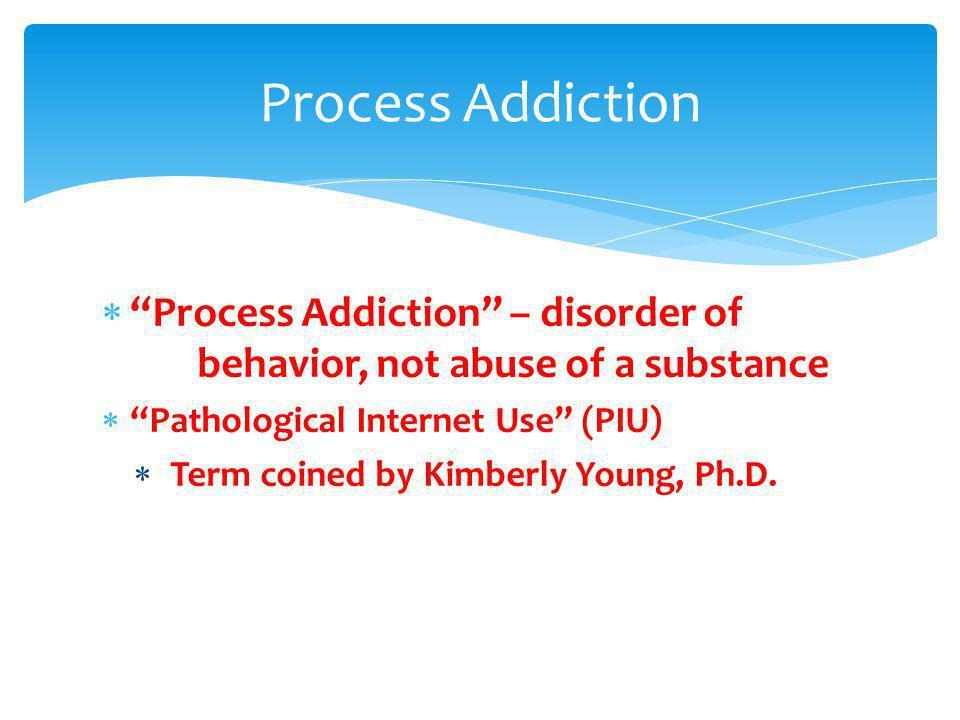 Process Addiction Process Addiction – disorder of behavior, not abuse of a substance. Pathological Internet Use (PIU)
