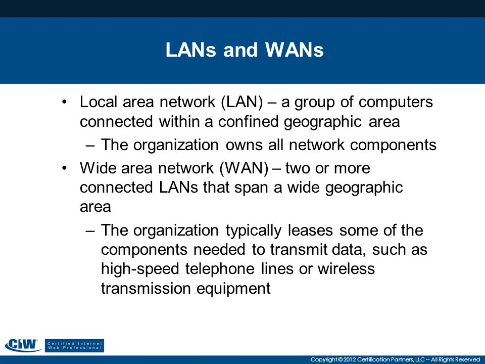 LANs and WANs Local area network (LAN) – a group of computers connected within a confined geographic area.
