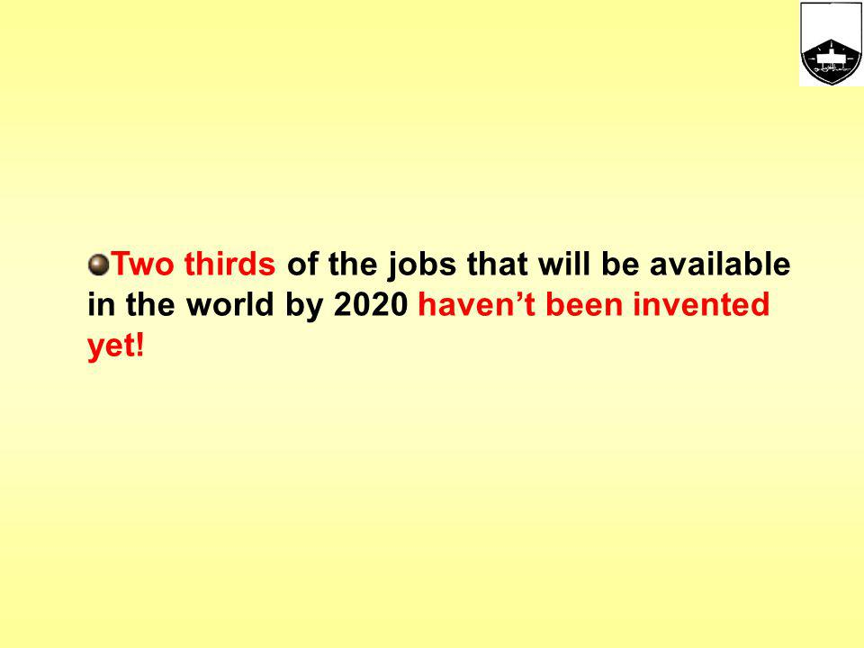 Two thirds of the jobs that will be available in the world by 2020 haven't been invented yet!