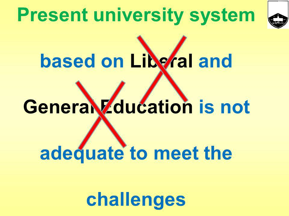 Present university system based on Liberal and General Education is not adequate to meet the challenges