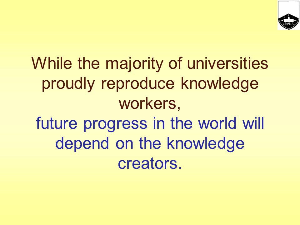 While the majority of universities proudly reproduce knowledge workers, future progress in the world will depend on the knowledge creators.