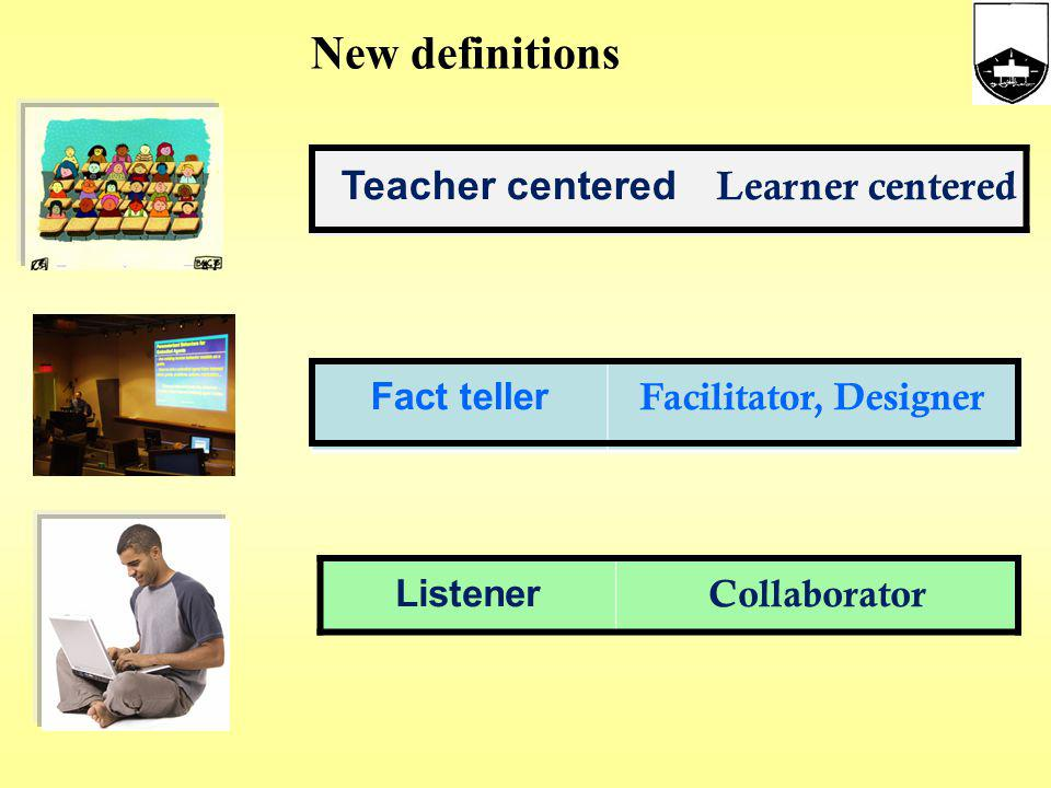 New definitions Teacher centered Learner centered Fact teller