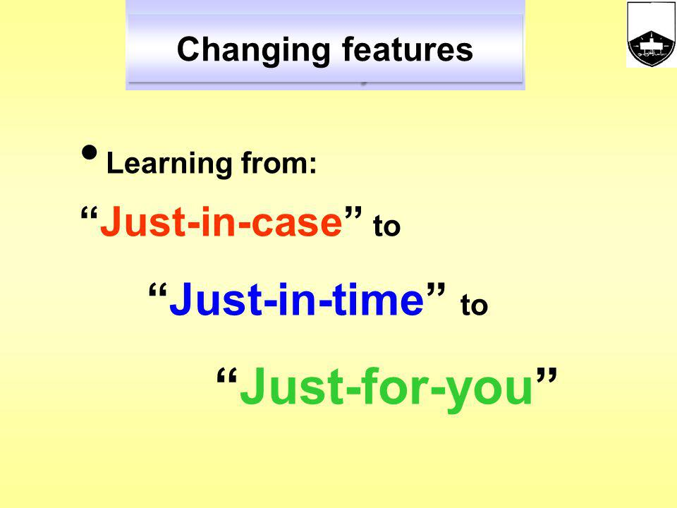 Just-in-case to Just-for-you Changing features Learning from: