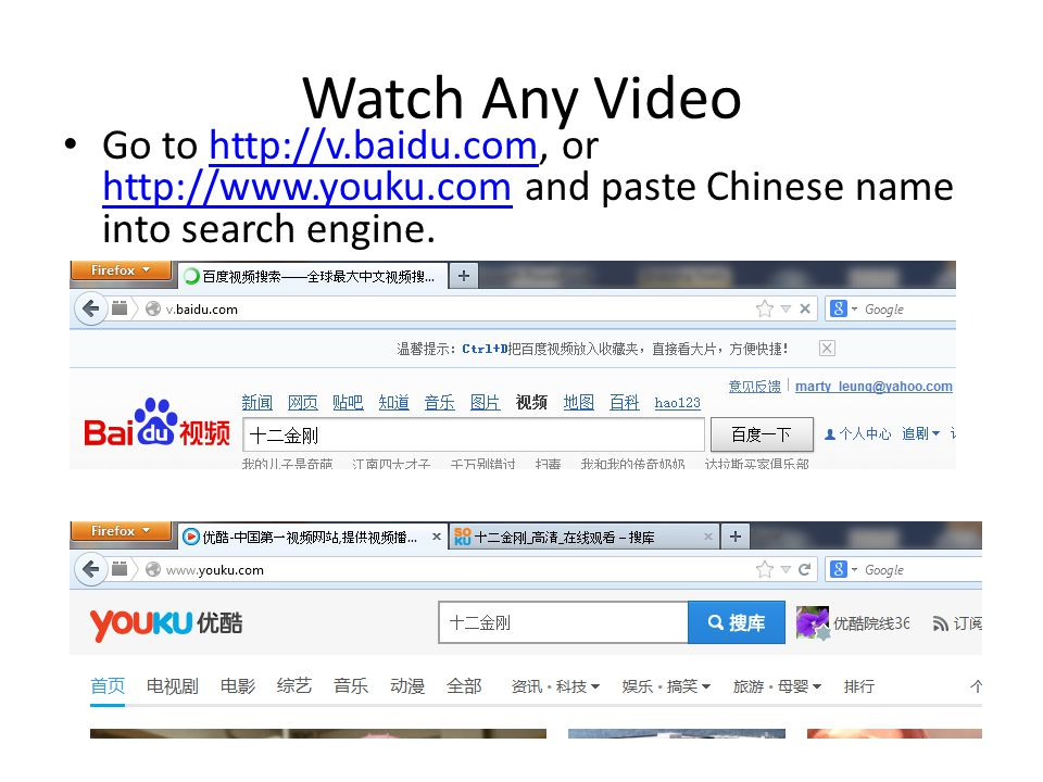 Watch Any Video Go to http://v.baidu.com, or http://www.youku.com and paste Chinese name into search engine.