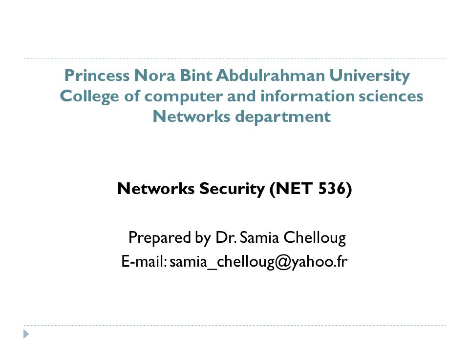 Princess Nora Bint Abdulrahman University College of computer and information sciences Networks department Networks Security (NET 536) Prepared by Dr.