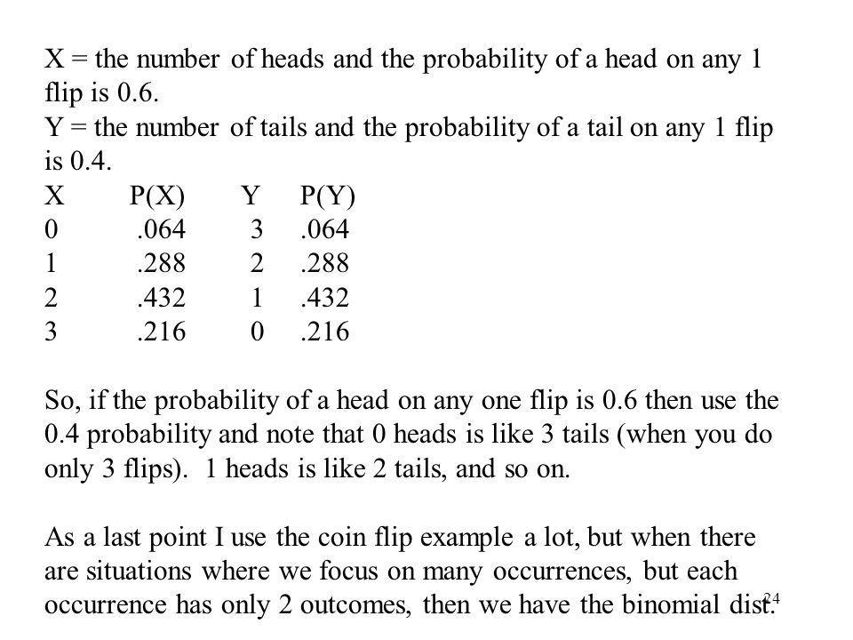 X = the number of heads and the probability of a head on any 1 flip is 0.6.
