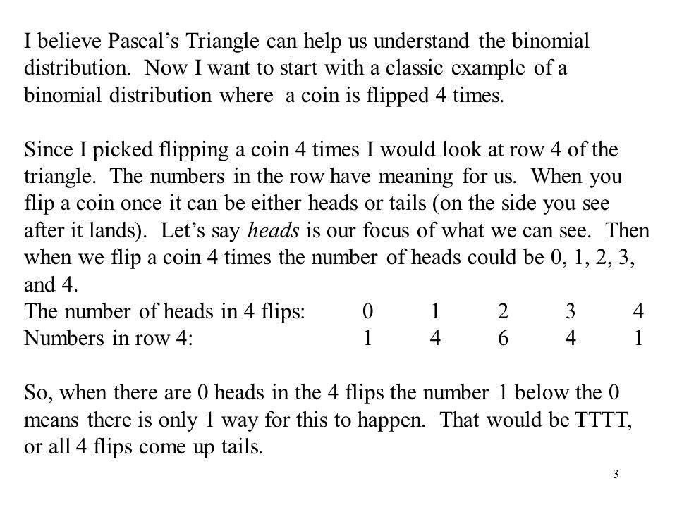 I believe Pascal's Triangle can help us understand the binomial distribution. Now I want to start with a classic example of a binomial distribution where a coin is flipped 4 times.