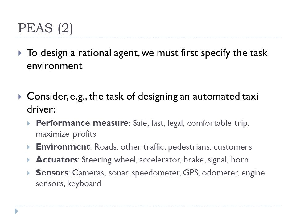 PEAS (2) To design a rational agent, we must first specify the task environment. Consider, e.g., the task of designing an automated taxi driver: