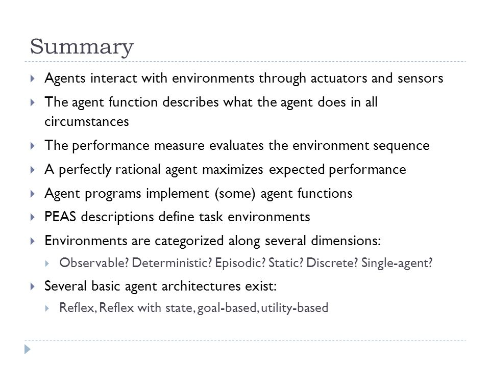 Summary Agents interact with environments through actuators and sensors. The agent function describes what the agent does in all circumstances.