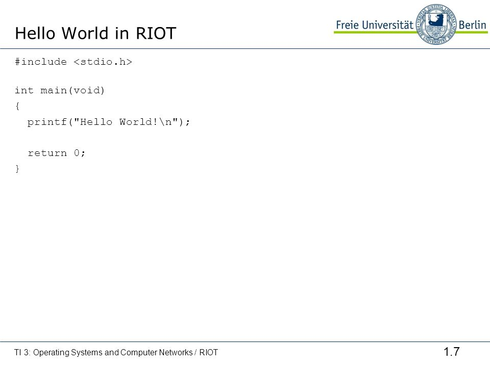 Hello World in RIOT #include <stdio.h> int main(void) { printf( Hello World!\n ); return 0; } TI 3: Operating Systems and Computer Networks / RIOT.