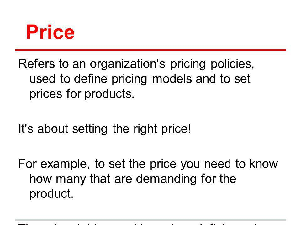 Price Refers to an organization s pricing policies, used to define pricing models and to set prices for products.