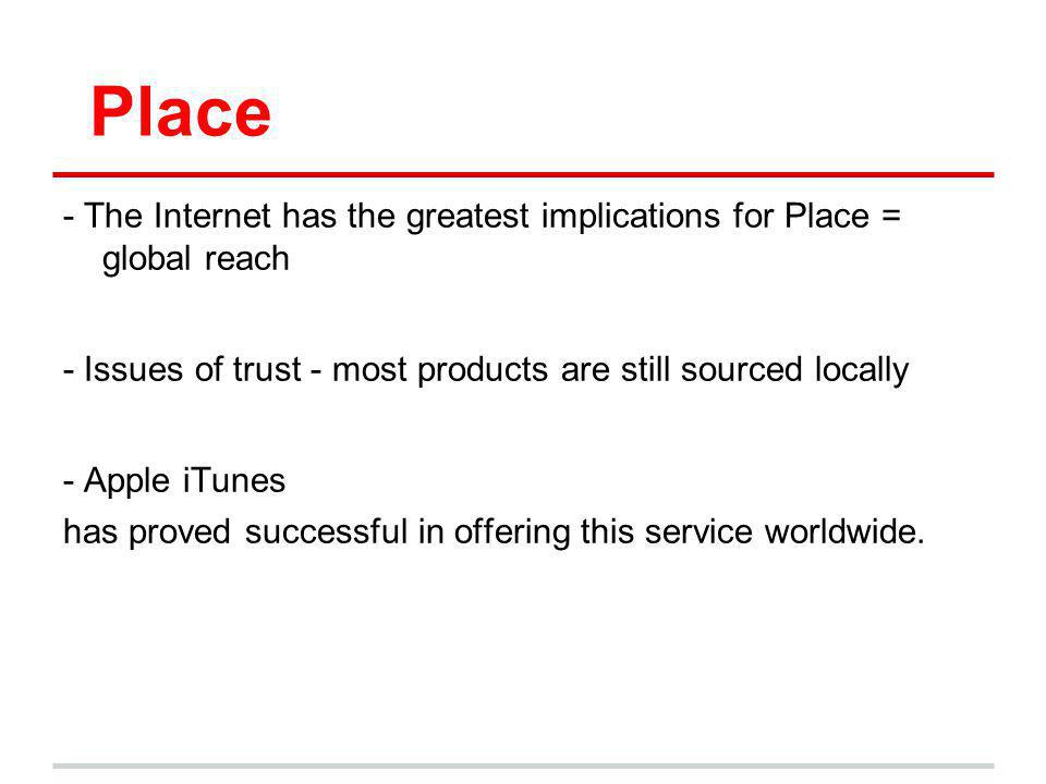 Place - The Internet has the greatest implications for Place = global reach. - Issues of trust - most products are still sourced locally.