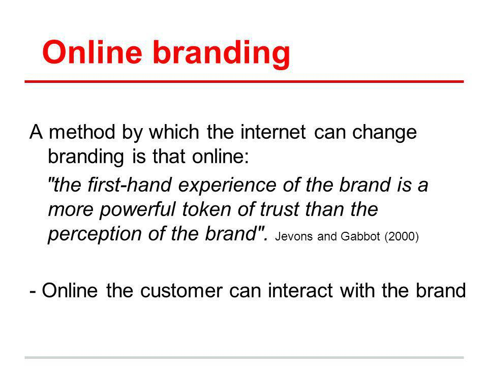 Online branding A method by which the internet can change branding is that online: