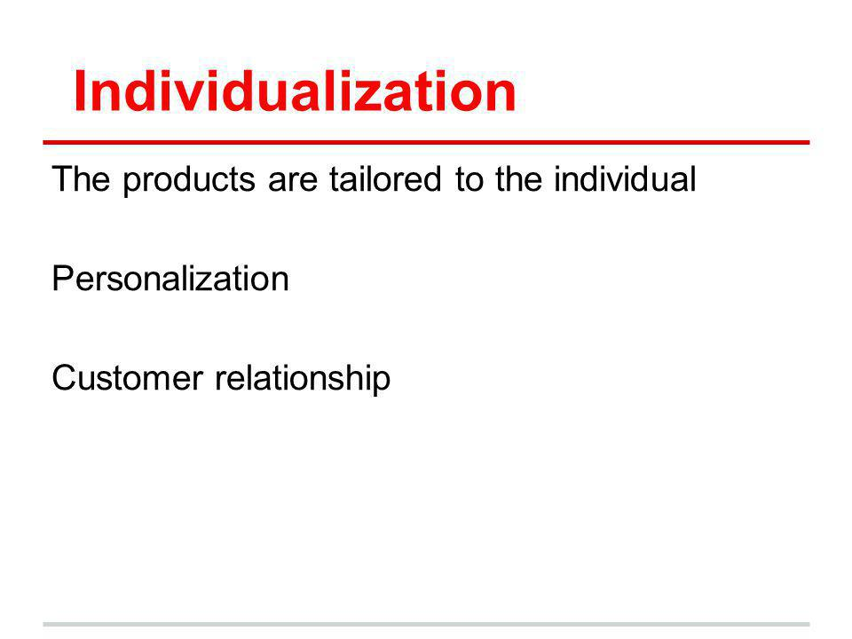 Individualization The products are tailored to the individual