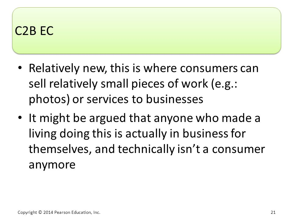 C2B EC Relatively new, this is where consumers can sell relatively small pieces of work (e.g.: photos) or services to businesses.