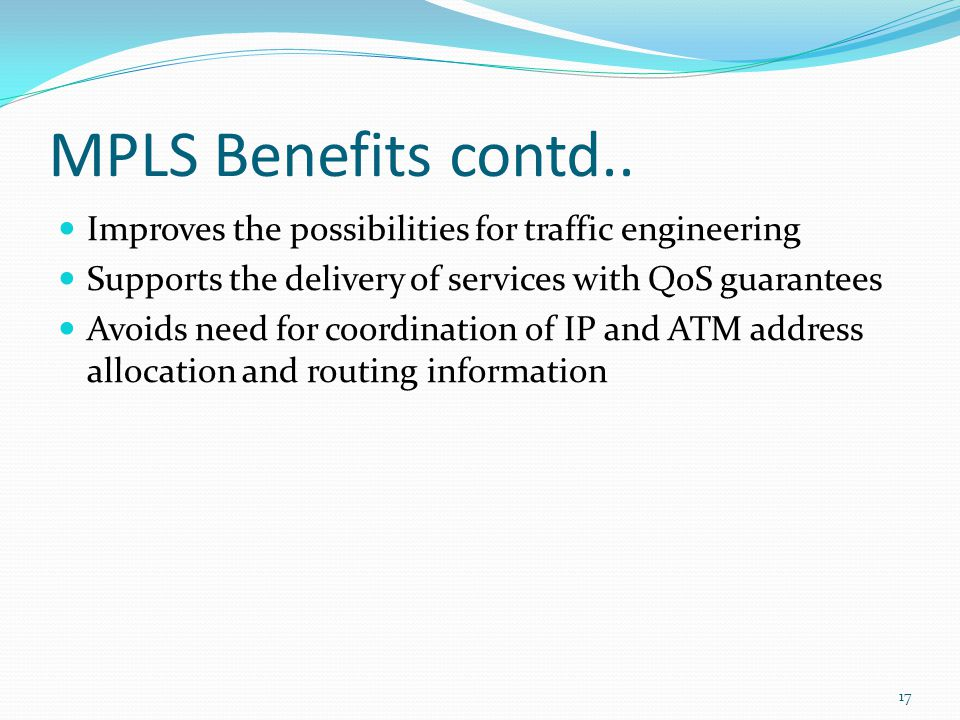 MPLS Benefits contd.. Improves the possibilities for traffic engineering. Supports the delivery of services with QoS guarantees.