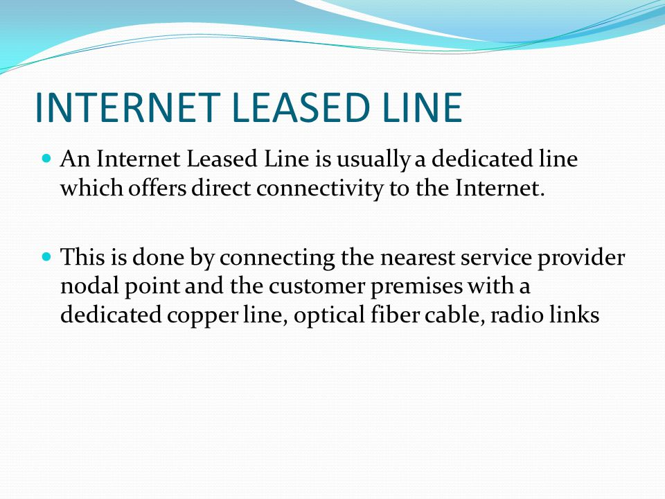 INTERNET LEASED LINE An Internet Leased Line is usually a dedicated line which offers direct connectivity to the Internet.