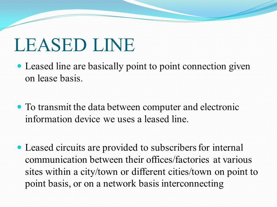 LEASED LINE Leased line are basically point to point connection given on lease basis.