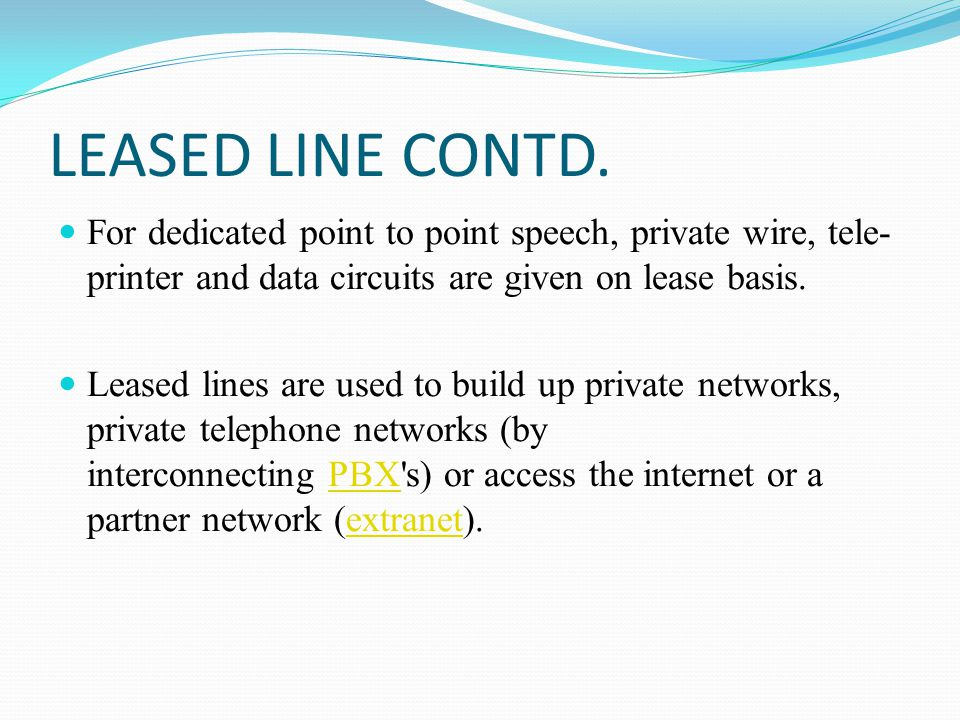LEASED LINE CONTD. For dedicated point to point speech, private wire, tele-printer and data circuits are given on lease basis.