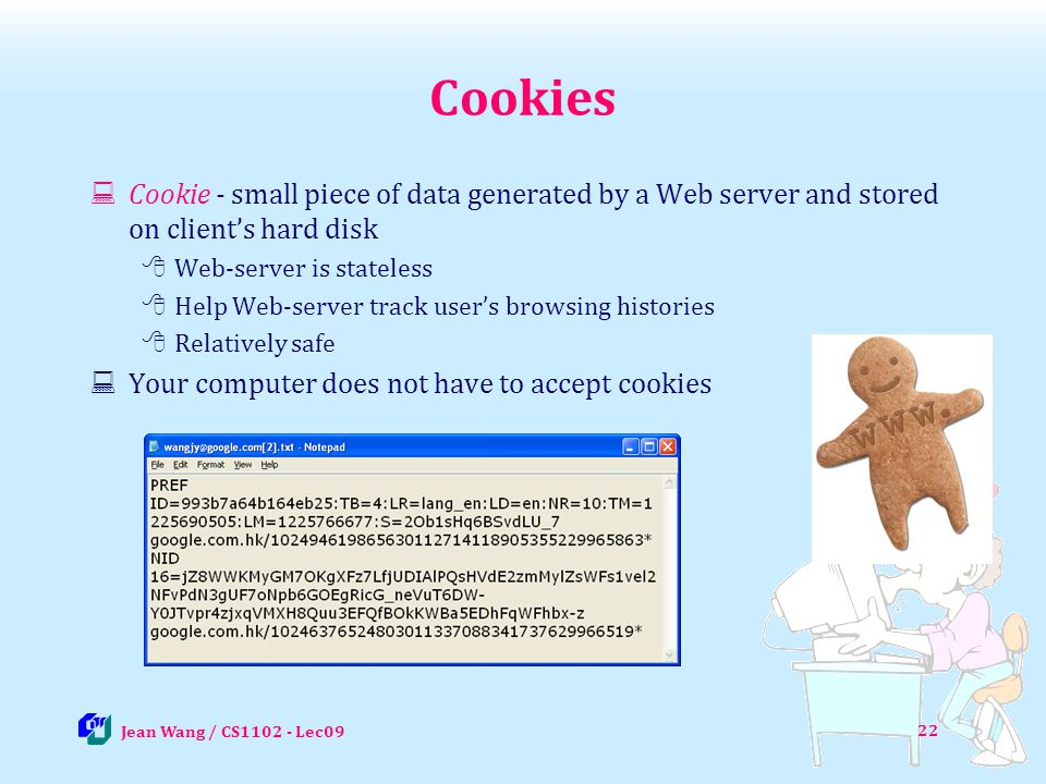 Cookies Cookie - small piece of data generated by a Web server and stored on client's hard disk. Web-server is stateless.