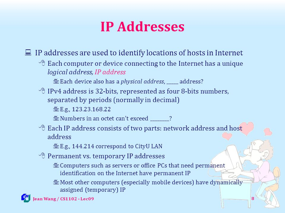 IP Addresses IP addresses are used to identify locations of hosts in Internet.