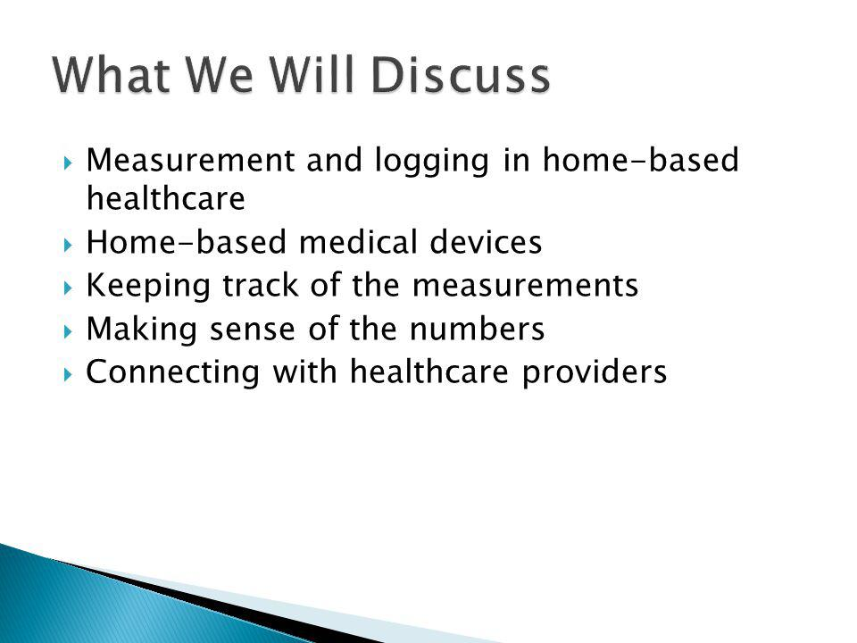 What We Will Discuss Measurement and logging in home-based healthcare