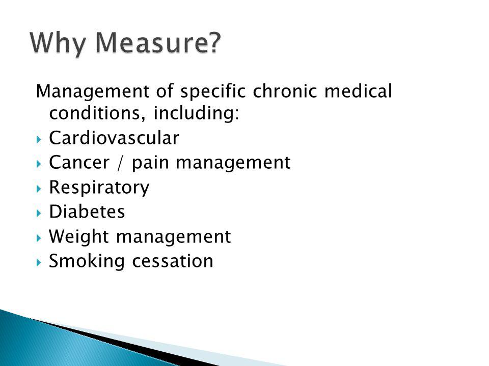 Why Measure Management of specific chronic medical conditions, including: Cardiovascular. Cancer / pain management.
