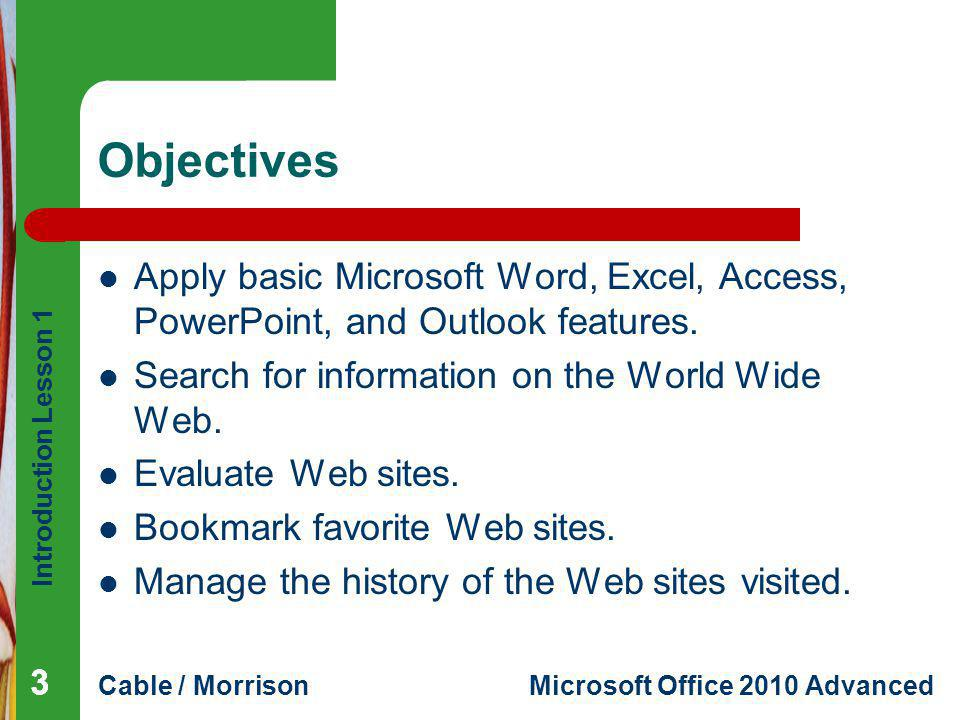 Objectives Apply basic Microsoft Word, Excel, Access, PowerPoint, and Outlook features. Search for information on the World Wide Web.