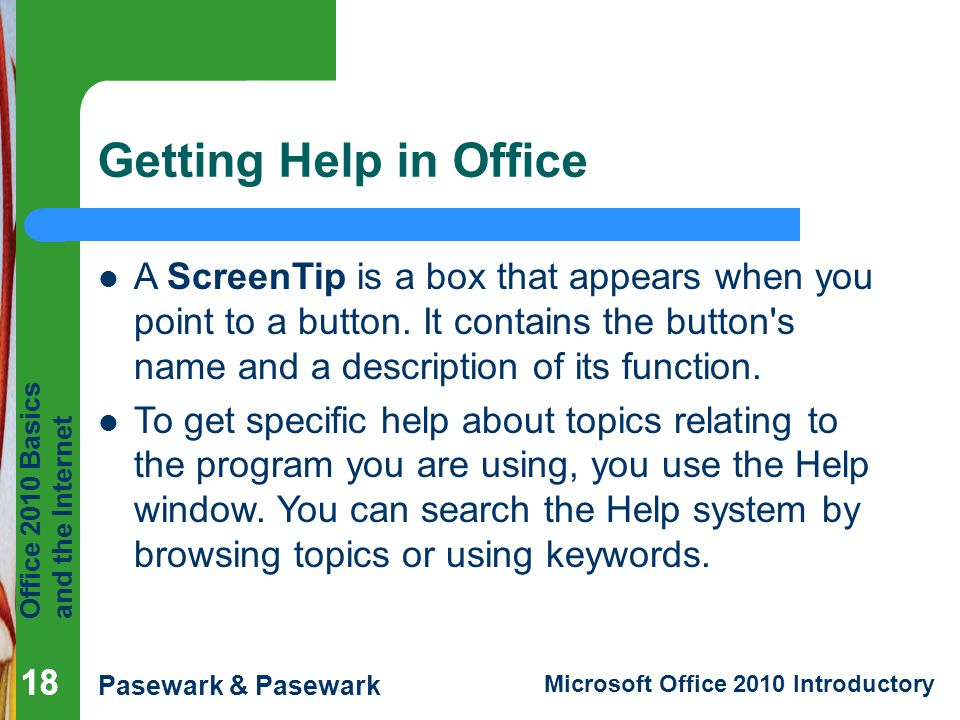 Getting Help in Office A ScreenTip is a box that appears when you point to a button. It contains the button s name and a description of its function.