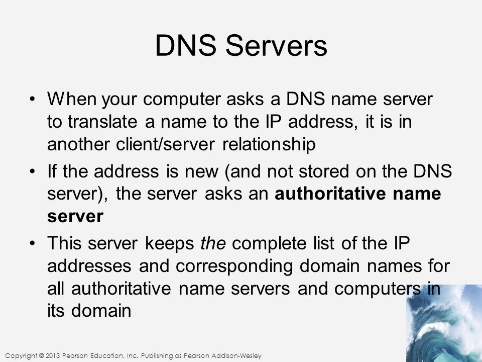 DNS Servers When your computer asks a DNS name server to translate a name to the IP address, it is in another client/server relationship.