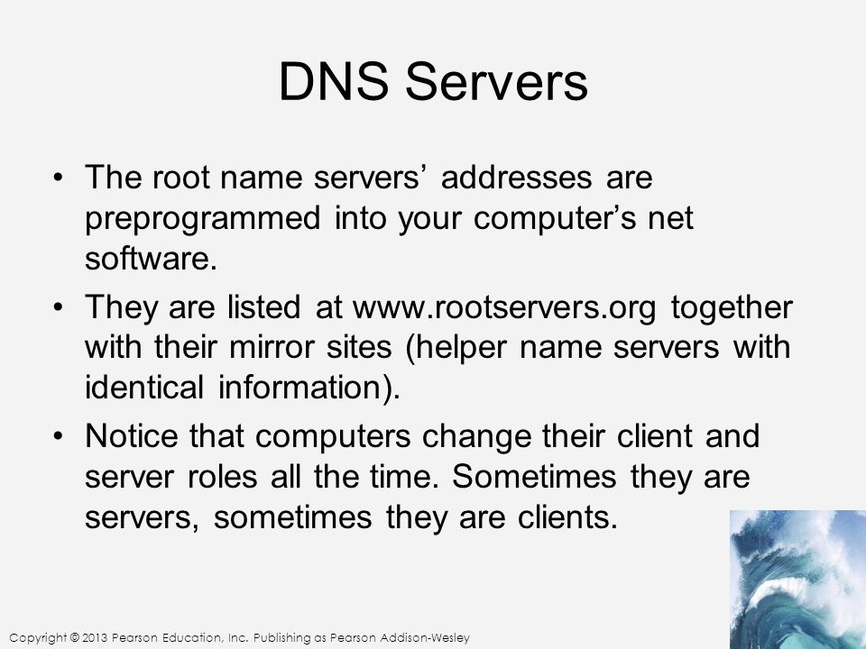 DNS Servers The root name servers' addresses are preprogrammed into your computer's net software.